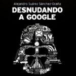 Desnudando a Google, de Alejandro Suárez Sánchez Ocaña